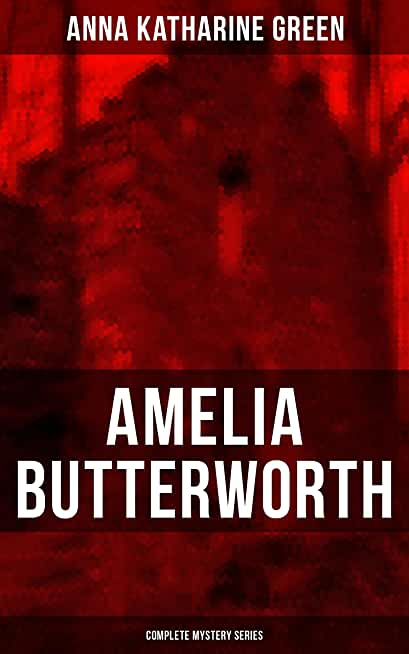 AMELIA BUTTERWORTH - Complete Mystery Series: That Affair Next Door, Lost Man's Lane: A Second Episode in the Life of Amelia Butterworth & The Circular Study (English Edition)