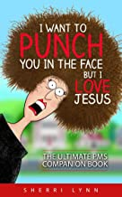I Want To Punch You In The Face But I Love Jesus: The Ultimate PMS Companion