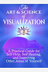 The Art and Science of Visualization: A Practical Guide for Self-Help, Self-Healing, and Improving Other Areas of Yourself (Personal Mastery) Kindle Edition