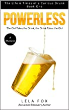 Powerless: A Memoir: The Girl Takes a Drink, The Drink Takes the Girl (The Life & Times of a Curious Drunk Book 1)