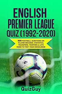 English Premier League Quiz (1992-2020): 300 Football Questions on Player Records, Statistics, Transfers, Trophies & Lots More to Test Your Knowledge (English Edition)