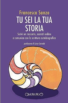 Tu sei la tua storia: Scrivi un racconto, narrati online e comunica con la scrittura autobiografica (Fuoricollana)
