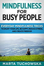 Mindfulness for Busy People!: Everyday Mindfulness Tricks to Enjoy Your Life, Be Happy, Reduce Stress, and Create Freedom (Meditation, Mindfulness & Self-Love Book 2)