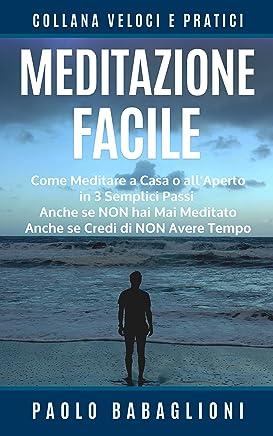 Meditazione Facile: Come Meditare a Casa o allAperto in 3 Semplici Passi, Anche se Non hai Mai Meditato Anche se Credi di Non Avere Tempo (Collana Veloci e Pratici Vol. 2)