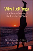Why I Left Yoga?: Uncle Sammy Testifies of the Truth behind Yoga (Faith and Traditions Book 2) (English Edition)