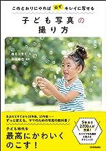 表紙: 子ども写真の撮り方 このとおりにやれば必ずキレイに写せる | 椎名トモミ