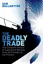 The Deadly Trade: The Complete History of Submarine Warfare From Archimedes to the Present (English Edition)