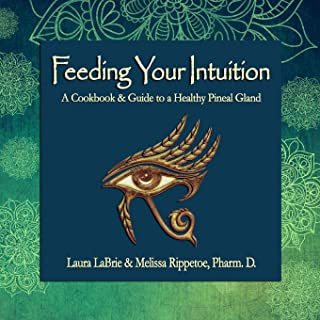 Feeding Your Intuition: A Cookbook & Guide to a Healthy Pineal Gland