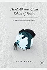 Hard Atheism and the Ethics of Desire: An Alternative to Morality Kindle Edition