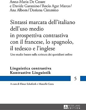 Sintassi marcata dellitaliano delluso medio in prospettiva contrastiva con il francese, lo spagnolo, il tedesco e linglese: Uno studio basato sulla scrittura ... / Linguistica contrastiva Vol. 5)