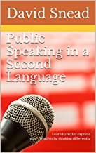 Public Speaking in a Second Language: Learn to better express your thoughts by thinking differently