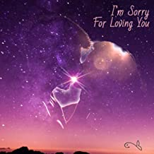 i m sorry for loving you