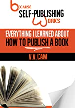 Because Self-Publishing Works: Everything I Learned About How to Publish a Book (English Edition)