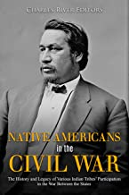 Native Americans in the Civil War: The History and Legacy of Various Indian Tribes' Participation in the War Between the States