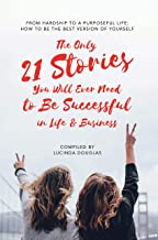 The Only 21 Stories You Will Ever Need to Be Successful in Life & Business: From hardship to a purposeful life: how to be the best version of yourself (English Edition)