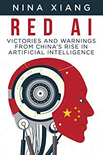 Red AI: Victories and Warnings From China's Rise In Artificial Intelligence