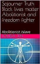 Sojourner Truth Black lives matter Abolitionist and freedom fighter : Abolitionist /slave