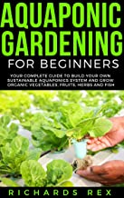 AQUAPONIC GARDENING FOR BEGINNERS: Your Complete Guide to Build Your Own Sustainable Aquaponics System and Grow Organic Vegetables, Fruits, Herbs and Fish