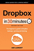 Dropbox In 30 Minutes (2nd Edition) (In 30 Minutes Series): The beginner's guide to Dropbox backup, syncing, and sharing