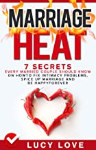 Marriage Heat: 7 Secrets Every Married Couple Should Know On How To Fix Intimacy Problems, Spice Up Marriage & Be Happy Forever