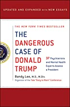 The Dangerous Case of Donald Trump: 37 Psychiatrists and Mental Health Experts Assess a President - Updated and Expanded w...