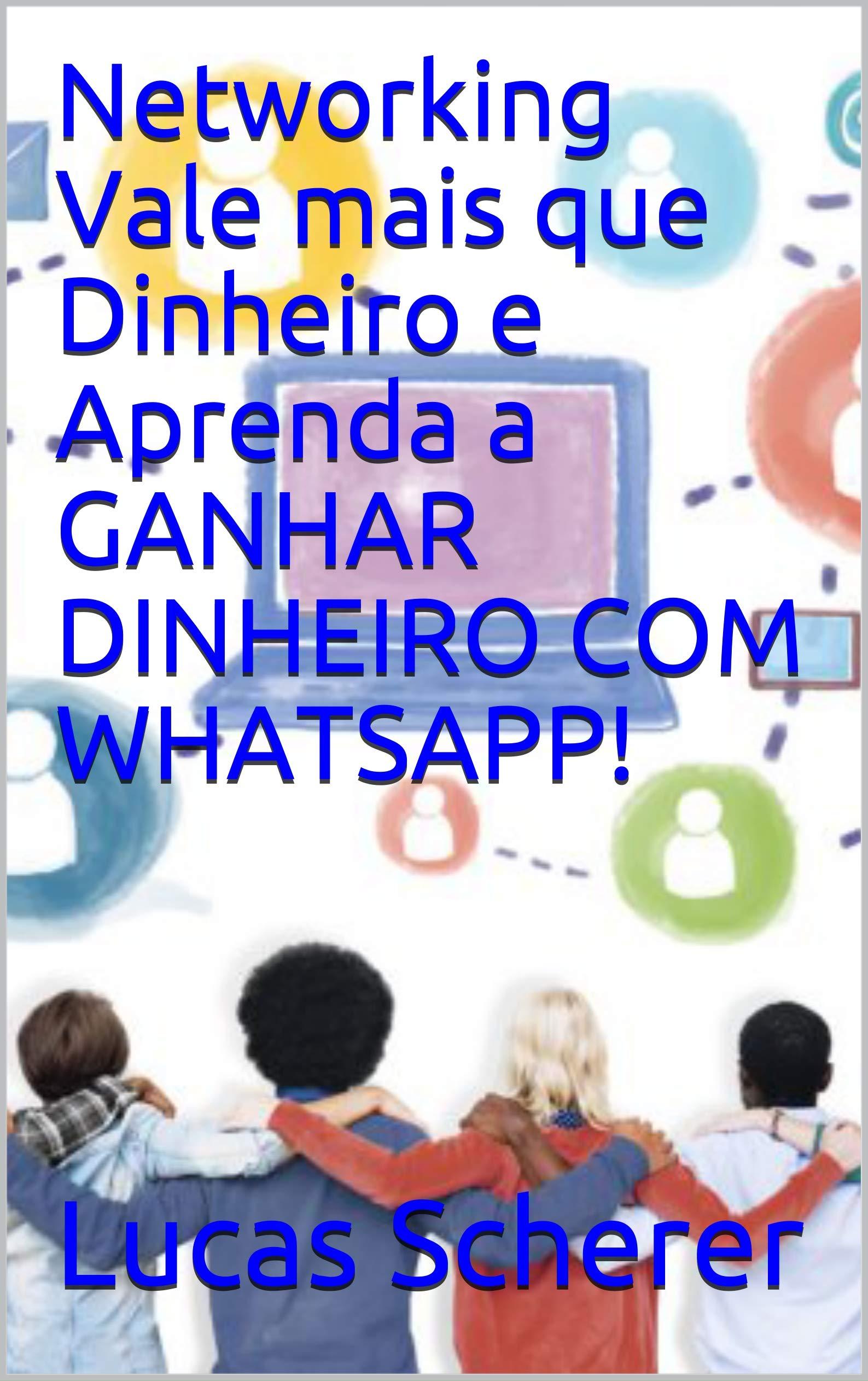 Networking Vale mais que Dinheiro e Aprenda a GANHAR DINHEIRO COM WHATSAPP! (Portuguese Edition)