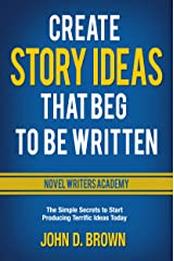 Create Story Ideas That Beg to Be Written: The Simple Secrets to Start Producing Terrific Ideas Today (Novel Writers Academy Book 1) Kindle Edition
