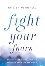 Fight Your Fears: Trusting God's Character and Promises When You Are Afraid