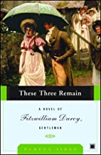 These Three Remain: A Novel of Fitzwilliam Darcy, Gentleman (Fitzwilliam Darcy, Gentleman series Book 3)