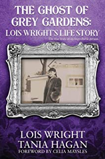 The Ghost of Grey Gardens: Lois Wright's Life Story: The True Story of an Improbable Person
