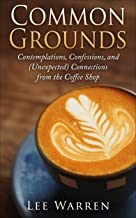 Common Grounds: Contemplations, Confessions, and (Unexpected) Connections from the Coffee Shop (Finding Common Ground Series Book 1)
