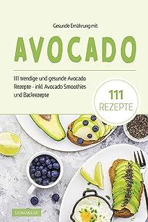 Gesunde Ernährung mit Avocado: Das Avocado Kochbuch - 111 t