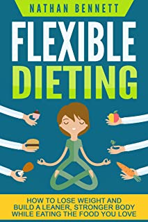 Flexible Dieting: How to Lose Weight and Build a Leaner, Str