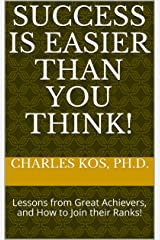 Success is Easier Than You Think!: Lessons from Great Achievers, and How to Join their Ranks! Kindle Edition