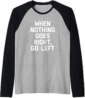 When Nothing Goes Right, Go Left T-Shirt funny saying humor Raglan Baseball Tee