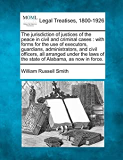 The jurisdiction of justices of the peace in civil and criminal cases: with forms for the use of executors, guardians, administrators, and civil ... of the state of Alabama, as now in force.