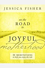 On the Road to Joyful Motherhood: 31 Meditations to Help You Enjoy the Ride Kindle Edition