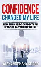 Confidence Changed My Life : How Being Self-Confident Can Lead You To Your Dream Life
