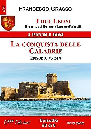 I due Leoni - La conquista delle Calabrie - ep. #3 di 8: Il romanzo di Roberto e Ruggero d'Altavilla (I due Leoni - Il romanzo di Roberto e Ruggero d'Altavilla) (Italian Edition)