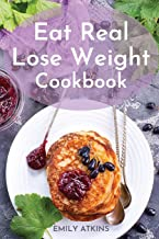 Eat Real - Lose Weight Cookbook: Permanent Weight Loss Complete Program with Simple Recipes to Make Healthy Eating Delicious