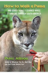 How to Walk a Puma: And Other Things I Learned While Stumbling through South America Kindle Edition