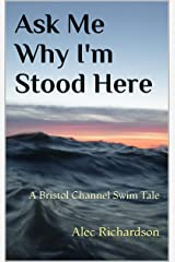 Ask Me Why I'm Stood Here: A Bristol Channel Swim Tale Kindle Edition
