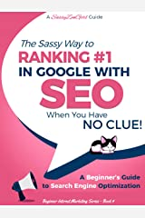 SEO - The Sassy Way to Ranking #1 in Google - when you have NO CLUE!: A Beginner's Guide to Search Engine Optimization (Beginner Internet Marketing Series Book 4) Kindle Edition