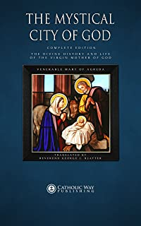 The Mystical City of God: Complete Edition: The Divine History and Life of the Virgin Mother of God