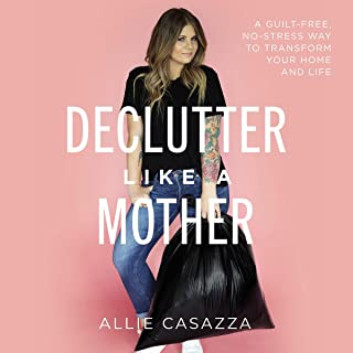 Declutter Like a Mother: A Guilt-Free, No-Stress Way to Transform Your Home and Your Life