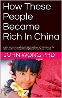 How These People Became Rich In China: Untold secrets of people making their millions while the rest of the world are still snobbishly thinking they are ... of China (China Get Rich Series Book 1)