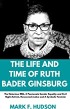 THE LIFE AND TIMES OF RUTH BADER GINSBURG: The Notorious RBG, A Passionate Gender Equality and Civil Right Activist, Renow...