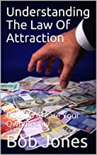 Understanding The Law Of Attraction: How To Create Your Own Reality
