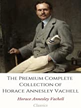 The Premium Complete Collection of Horace Annesley Vachell: (Huge Collection Including The Hill, The Soul of Susan Yellam, Brothers, Bunch Grass, And More)