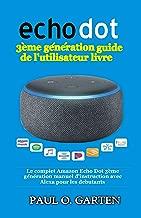 Echo Dot 3ème génération guide de l'utilisateur livre: Le complet Amazon Echo Dot 3ème génération manuel d'instruction avec Alexa pour les debutants [Mise à jour pour 2020] (French Edition)